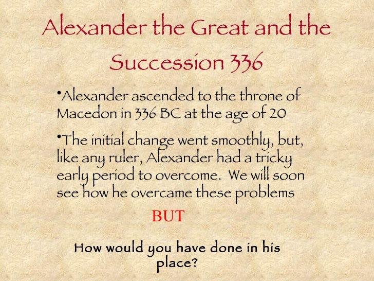 Alexander the Great and the Succession 336 <ul><li>Alexander ascended to the throne of Macedon in 336 BC at the age of 20 ...