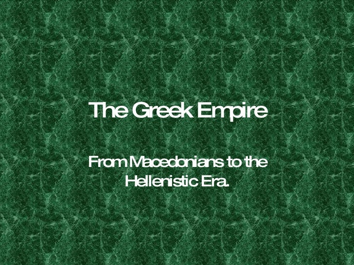 The Greek Empire From Macedonians to the Hellenistic Era.