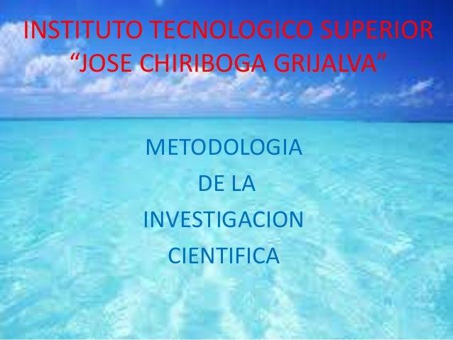 """INSTITUTO TECNOLOGICO SUPERIOR""""JOSE CHIRIBOGA GRIJALVA""""METODOLOGIADE LAINVESTIGACIONCIENTIFICA"""