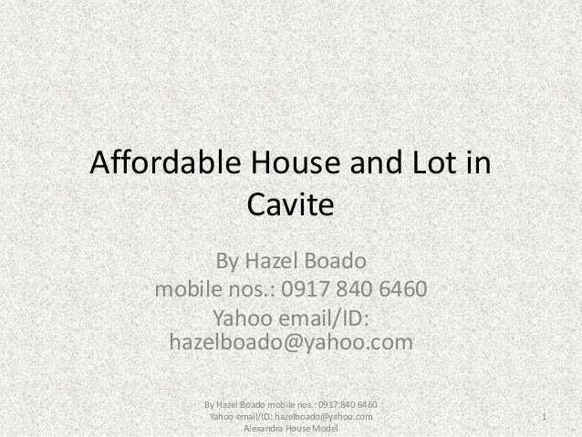Affordable House and Lot in Cavite By Hazel Boado mobile nos.: 0917 840 6460 Yahoo email/ID: hazelboado@yahoo.com By Hazel...