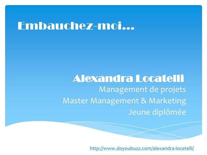 Embauchez-moi…       Alexandra Locatelli             Management de projets     Master Management & Marketing              ...