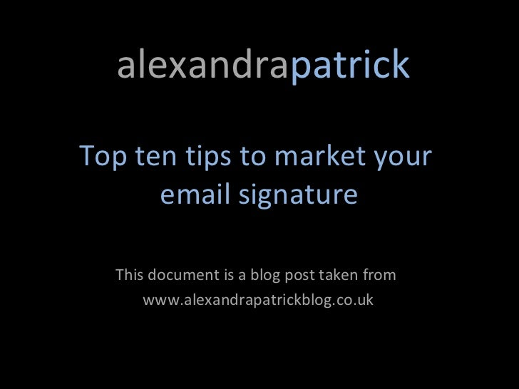 alexandrapatrickTop ten tips to market your      email signature  This document is a blog post taken from      www.alexand...