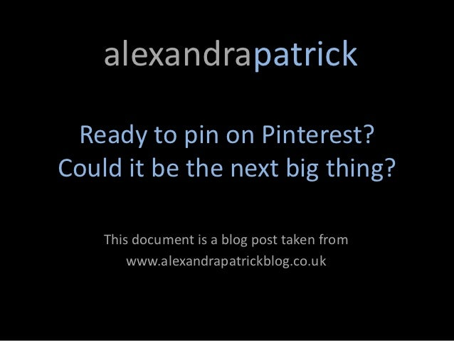 alexandrapatrick Ready to pin on Pinterest?Could it be the next big thing?    This document is a blog post taken from     ...