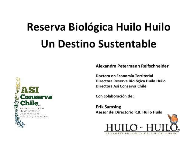 Reserva Biológica Huilo Huilo  Un Destino Sustentable             Alexandra Petermann Reifschneider             Doctora en...