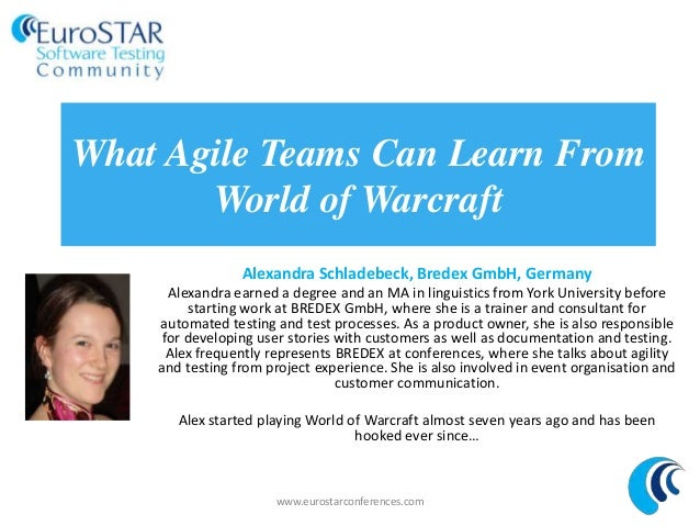 What Agile Teams Can Learn FromWorld of WarcraftAlexandra Schladebeck, Bredex GmbH, GermanyAlexandra earned a degree and a...