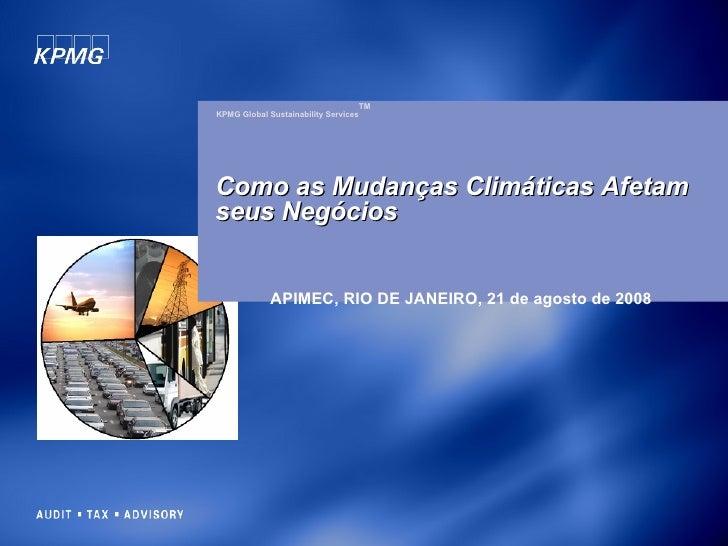 KPMG Global Sustainability Services TM APIMEC, RIO DE JANEIRO, 21 de agosto de 2008 Como as Mudanças Climáticas Afetam  se...