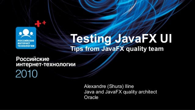 Олег Бунин Testing JavaFX UI Tips from JavaFX quality team Alexandre (Shura) Iline Java and JavaFX quality architect Oracle