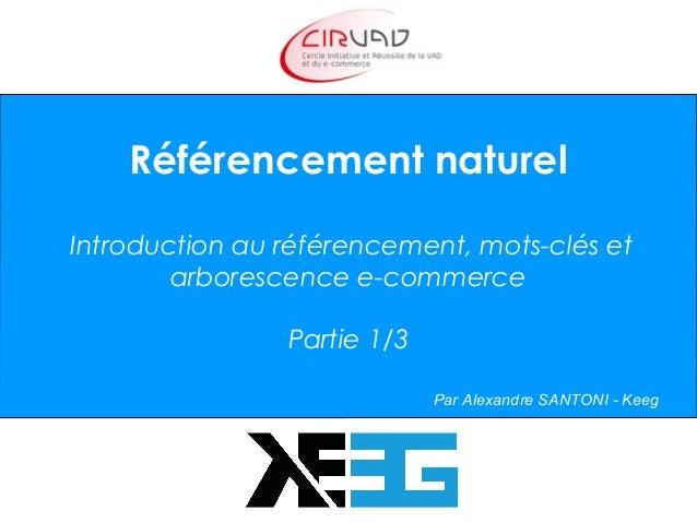 Référencement naturel Introduction au référencement, mots-clés et arborescence e-commerce Partie 1/3 Par Alexandre SANTONI...