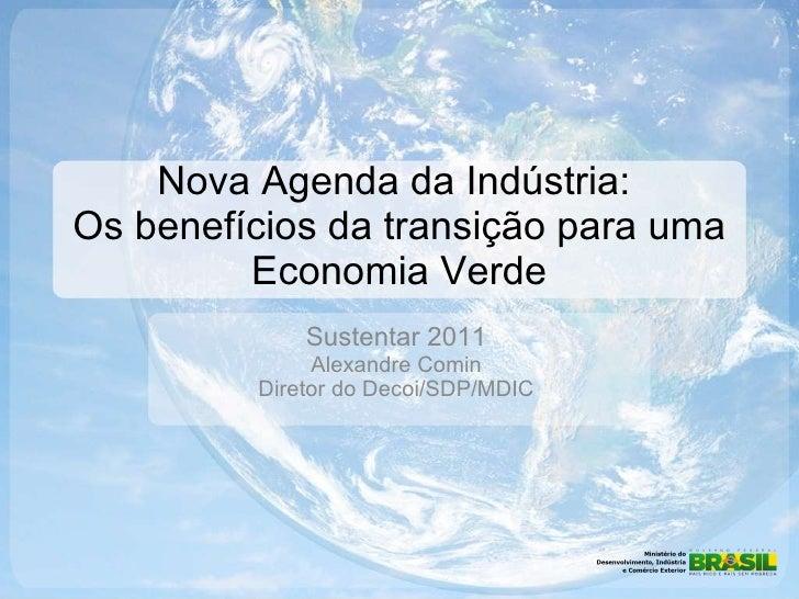 Nova Agenda da Indústria:  Os benefícios da transição para uma Economia Verde Sustentar 2011 Alexandre Comin Diretor do De...