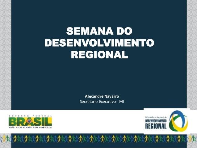 SEMANA DO DESENVOLVIMENTO REGIONAL  Alexandre Navarro Secretário Executivo - MI