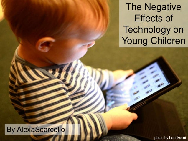 the effects of technology in the In an interview, dr bruce d perry discusses the part technology should play in  young children's lives, potential pitfalls in using technology with young children,.