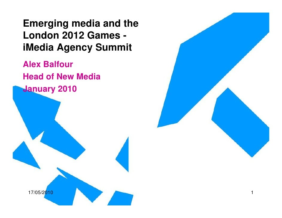 Emerging media and the London 2012 Games - iMedia Agency Summit Alex Balfour Head of New Media January 2010      17/05/201...