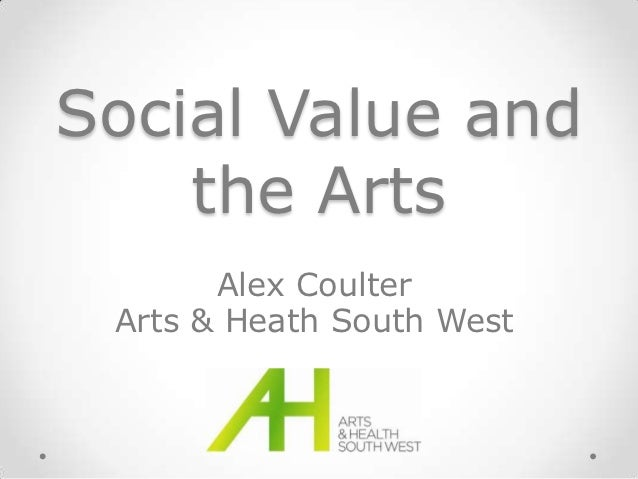 Social Value and    the Arts       Alex Coulter Arts & Heath South West