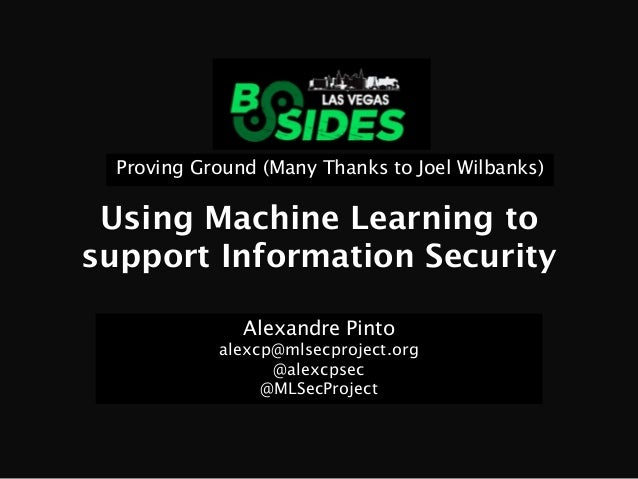 Using Machine Learning to support Information Security Alexandre Pinto alexcp@mlsecproject.org @alexcpsec @MLSecProject Pr...