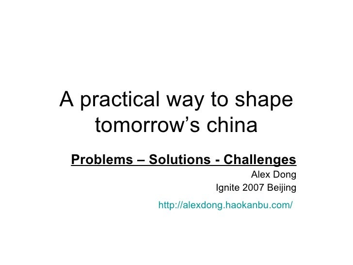 A practical way to shape tomorrow's china Problems – Solutions - Challenges Alex Dong Ignite 2007 Beijing http://alexdong....