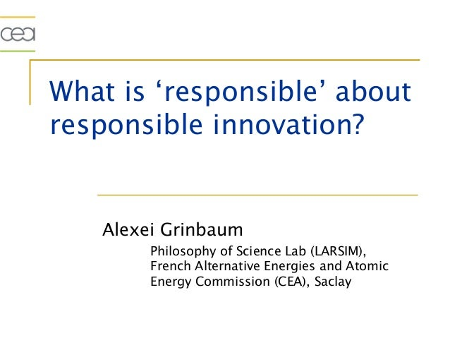 What is 'responsible' aboutresponsible innovation?   Alexei Grinbaum        Philosophy of Science Lab (LARSIM),        Fre...