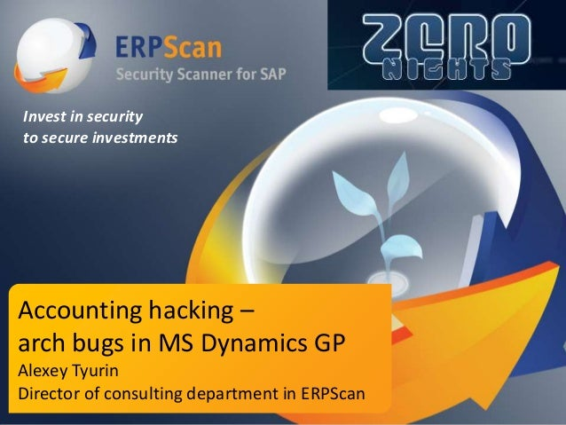 Invest in security to secure investments  Accounting hacking – arch bugs in MS Dynamics GP Alexey Tyurin Director of consu...