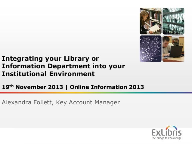 Integrating your Library or Information Department into your Institutional Environment 19th November 2013 | Online Informa...