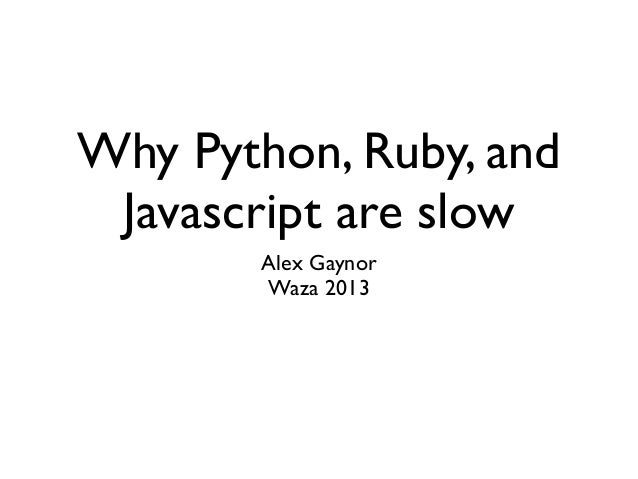 Why Python, Ruby, and Javascript are slow       Alex Gaynor       Waza 2013