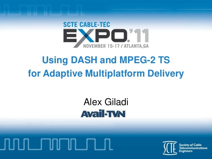 Using DASH and MPEG-2 TSfor Adaptive Multiplatform Delivery            Alex Giladi