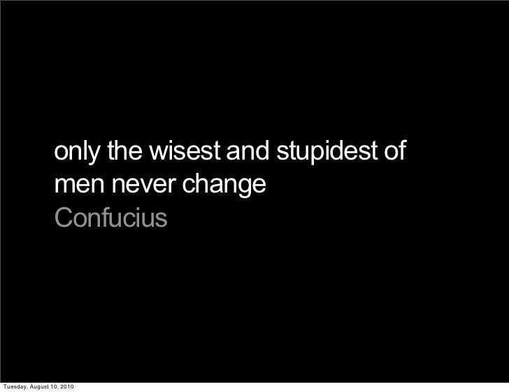only the wisest and stupidest of                  men never change                  Confucius     Tuesday, August 10, 2010