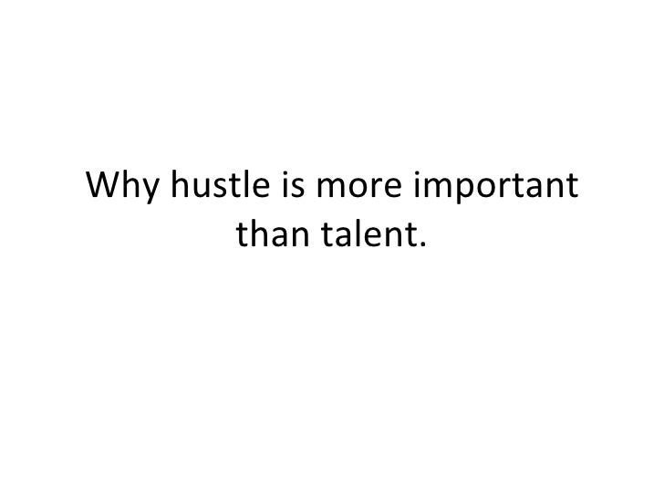 Why hustle is more important than talent.