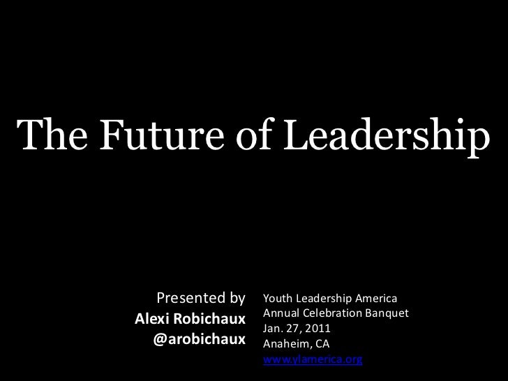 The Future of Leadership<br />Youth Leadership AmericaAnnual Celebration BanquetJan. 27, 2011Anaheim, CAwww.ylamerica.org<...