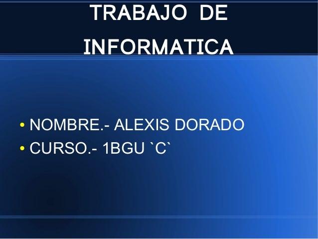 TRABAJO DE INFORMATICA ● NOMBRE.- ALEXIS DORADO ● CURSO.- 1BGU `C`