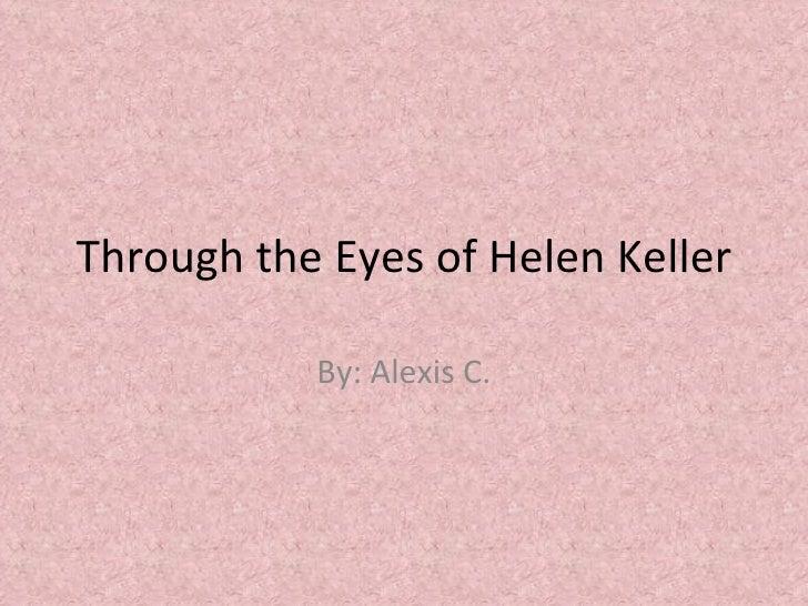 Through the Eyes of Helen Keller By: Alexis C.