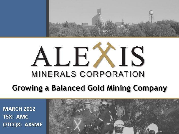 Growing a Balanced Gold Mining CompanyMARCH 2012TSX: AMCOTCQX: AXSMF