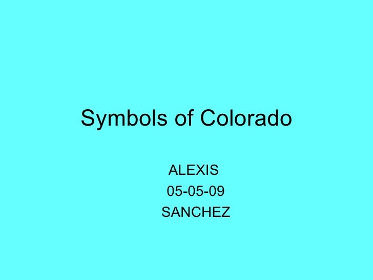 Symbols of Colorado <ul><ul><li>ALEXIS  </li></ul></ul><ul><ul><li>05-05-09 </li></ul></ul><ul><ul><li>SANCHEZ </li></ul><...
