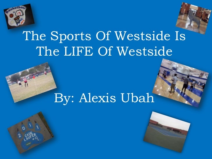 The Sports Of Westside Is  The LIFE Of Westside    By: Alexis Ubah