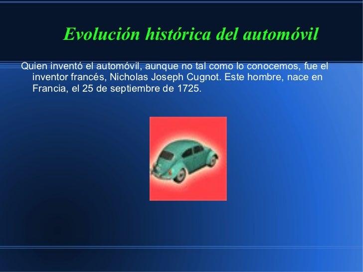 <ul><li>Evolución histórica del automóvil </li></ul>Quien inventó el automóvil, aunque no tal como lo conocemos, fue el in...