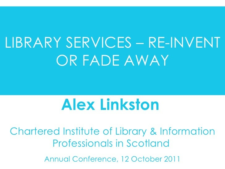 Chartered Institute of Library & Information Professionals in Scotland  Annual Conference, 12 October 2011 Alex Linkston  ...