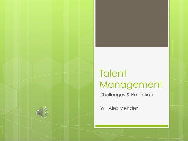 Talent Management Challenges & Retention By: Alex Mendez