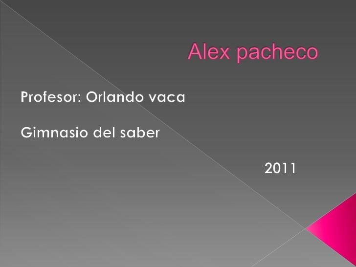 Alex pacheco<br />Profesor: Orlando vaca <br />Gimnasio del saber <br />2011 <br />