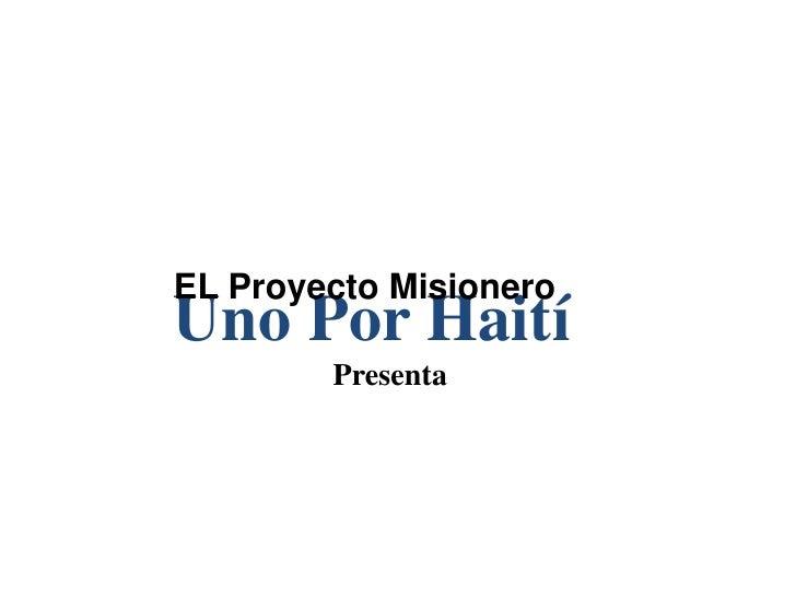 EL Proyecto Misionero <br />Uno Por Haití<br />Presenta <br />