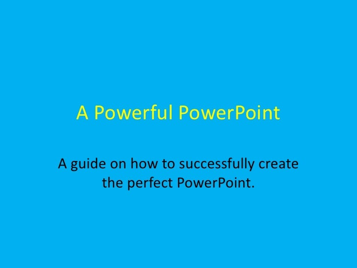 A Powerful PowerPoint<br />A guide on how to successfully create the perfect PowerPoint. <br />