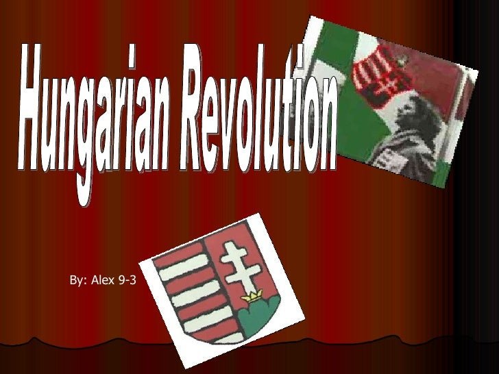 By: Alex 9-3 Hungarian Revolution