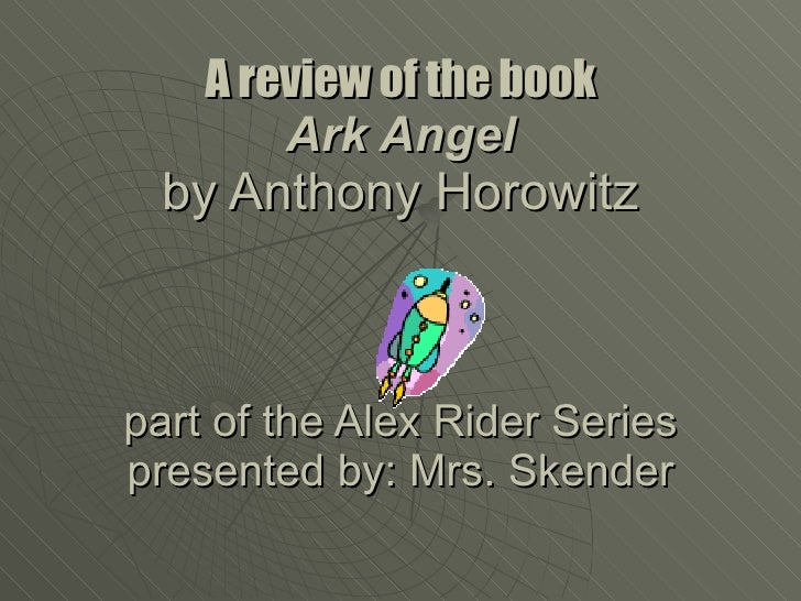 A review of the book Ark Angel by Anthony Horowitz part of the Alex Rider Series presented by: Mrs. Skender