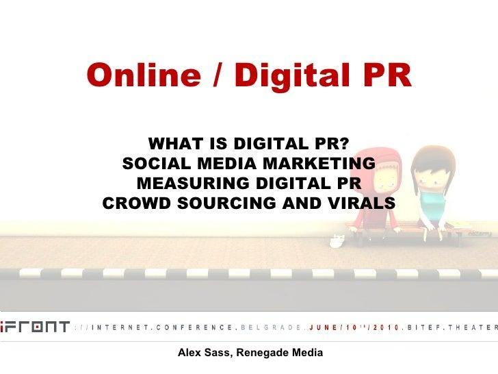Online / Digital PR WHAT IS DIGITAL PR? SOCIAL MEDIA MARKETING MEASURING DIGITAL PR CROWD SOURCING AND VIRALS Alex Sass, R...