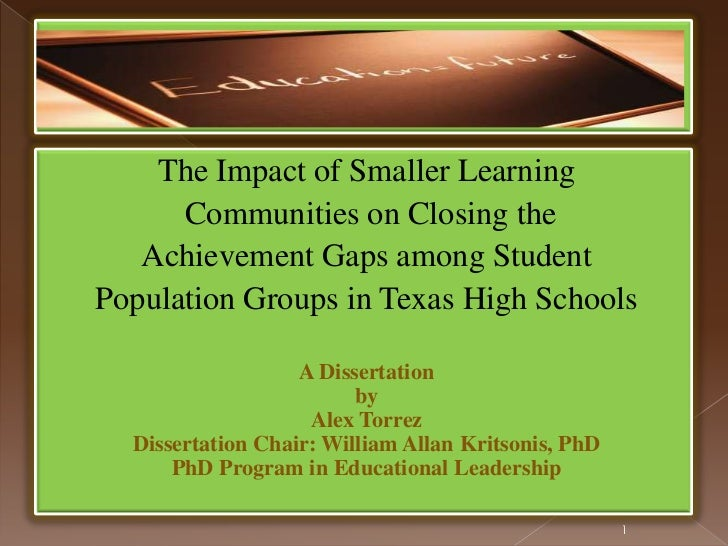 Dr. Elias Alex Torrez, Dissertation PPt. - The Impact of Smaller Learning Communities on Closing the Achievement Gaps among Student Population Groups in Texas High Schools - Dissertation Chair: William Allan Kritsonis