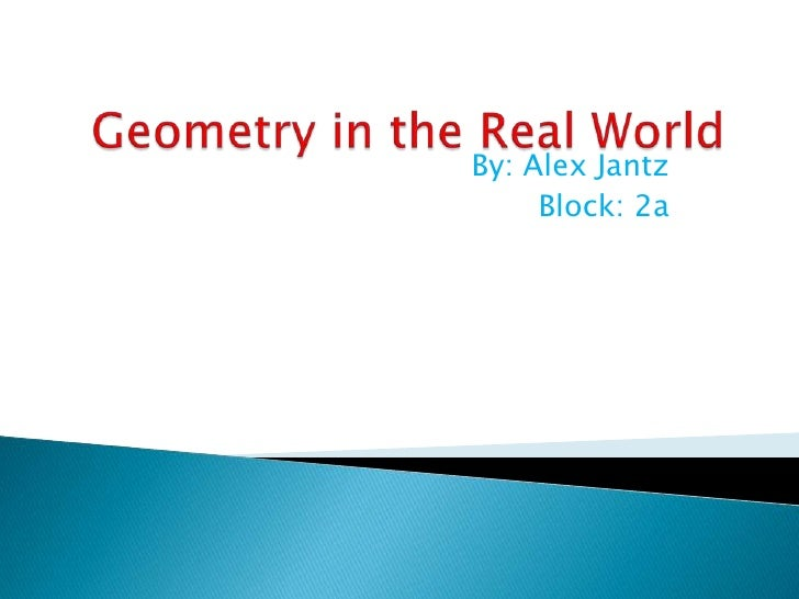 Geometry in the Real World<br />By: Alex Jantz<br />Block: 2a<br />