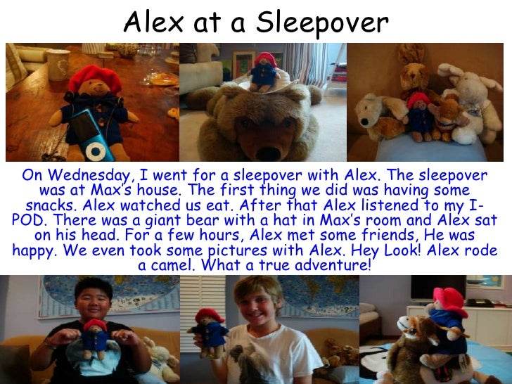 Alex at a Sleepover<br />On Wednesday, I went for a sleepover with Alex. The sleepover was at Max's house. The first thing...