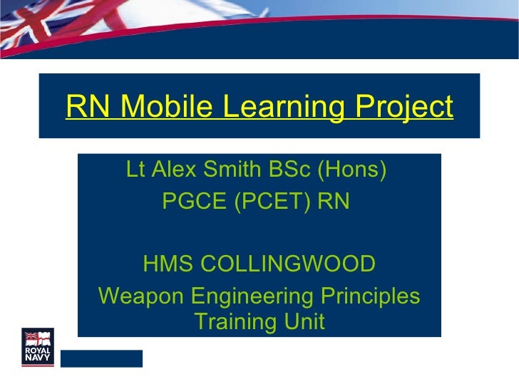RN Mobile Learning Project Lt Alex Smith BSc (Hons)  PGCE (PCET) RN  HMS COLLINGWOOD Weapon Engineering Principles Trainin...