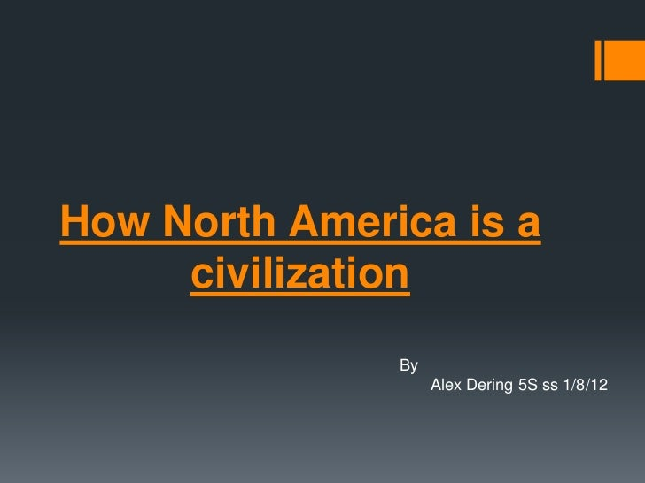 How North America is a     civilization               By                    Alex Dering 5S ss 1/8/12