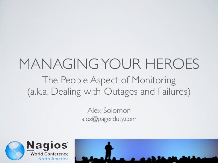 MANAGING YOUR HEROES     The People Aspect of Monitoring(a.k.a. Dealing with Outages and Failures)               Alex Solo...