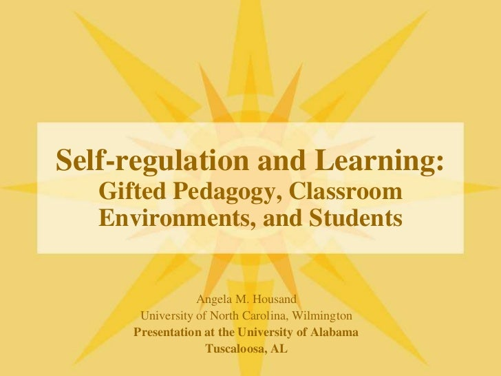 Self-regulation and Learning:Gifted Pedagogy, Classroom Environments, and Students<br />Angela M. Housand<br />University ...