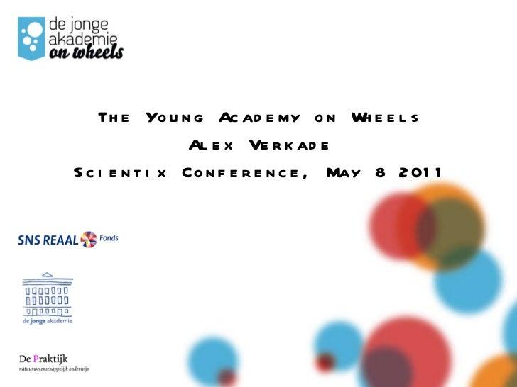 <ul><li>The Young Academy on Wheels </li></ul><ul><li>Alex Verkade </li></ul><ul><li>Scientix Conference, May 8 2011 </li>...