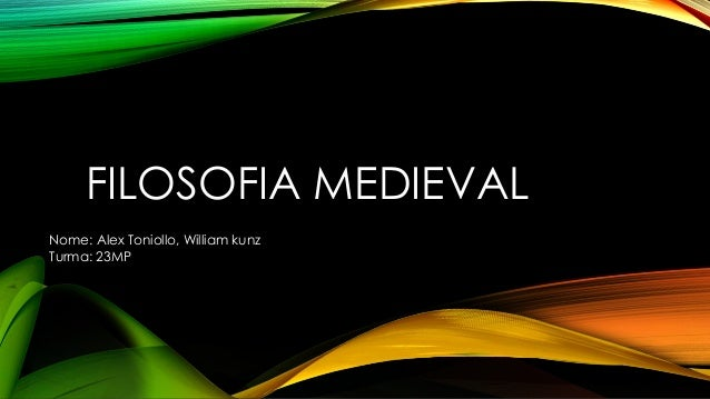 FILOSOFIA MEDIEVAL Nome: Alex Toniollo, William kunz Turma: 23MP